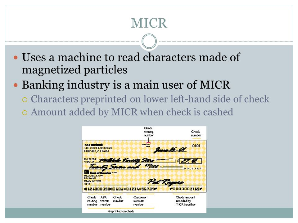 Uses a machine to read characters made of magnetized particles Banking industry is a main user of MICR Characters preprinted on lower left-hand side of check Amount added by MICR when check is cashed MICR