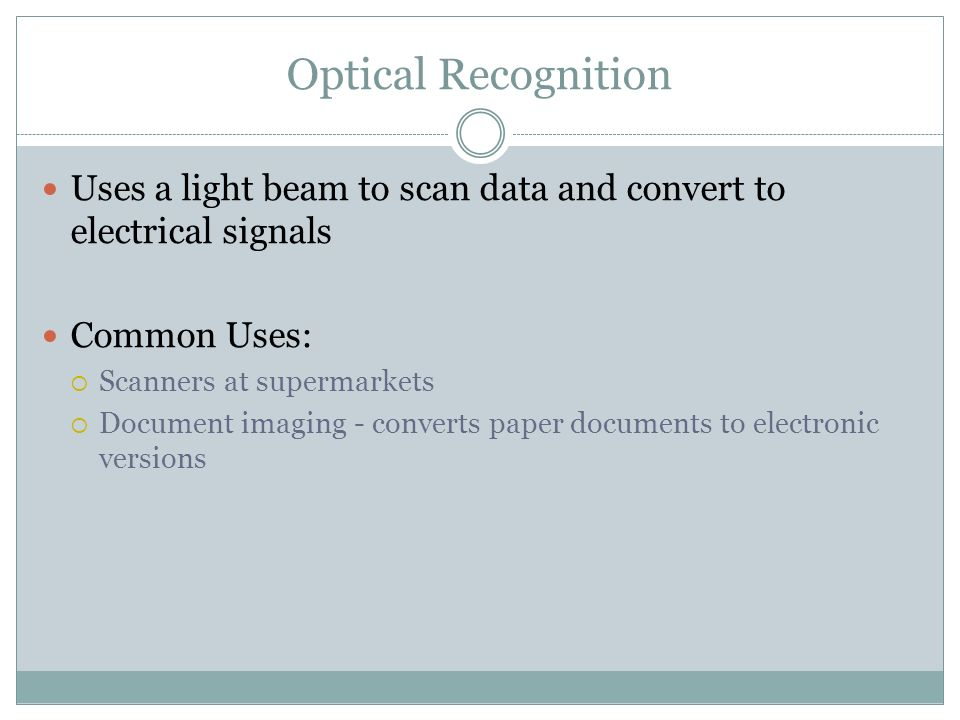 Optical Recognition Uses a light beam to scan data and convert to electrical signals Common Uses: Scanners at supermarkets Document imaging - converts paper documents to electronic versions