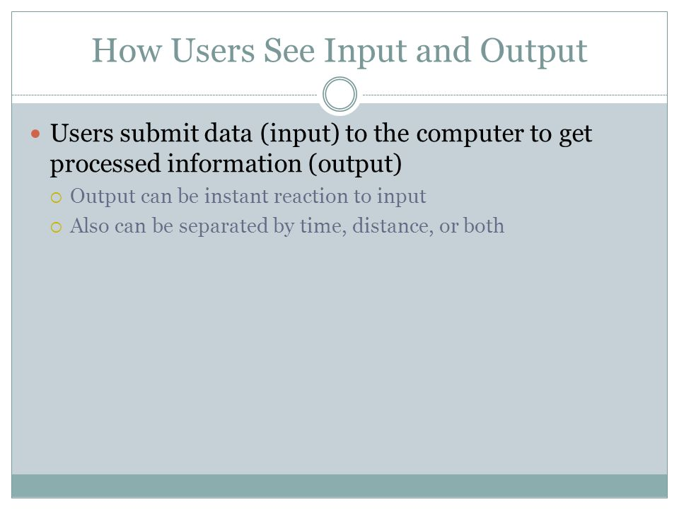 How Users See Input and Output Users submit data (input) to the computer to get processed information (output) Output can be instant reaction to input Also can be separated by time, distance, or both