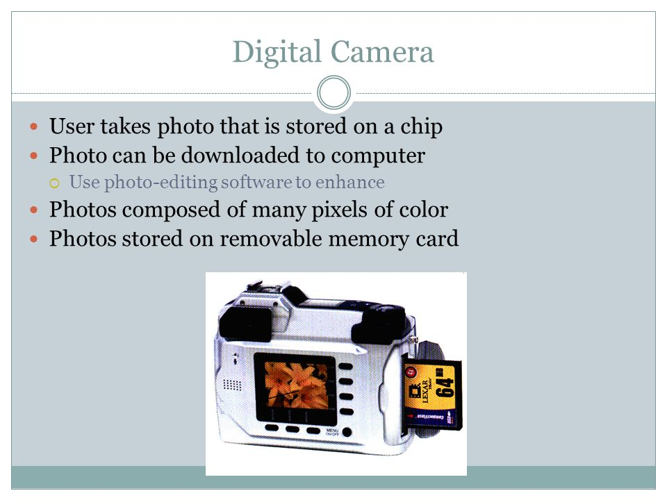 User takes photo that is stored on a chip Photo can be downloaded to computer Use photo-editing software to enhance Photos composed of many pixels of color Photos stored on removable memory card Digital Camera