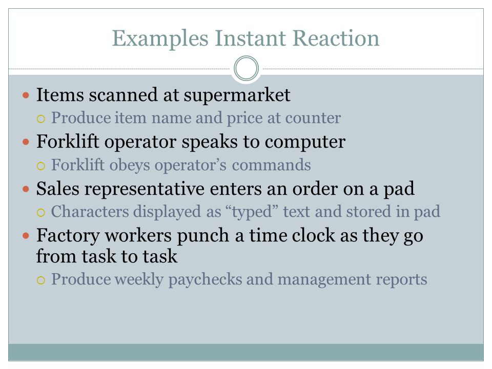 Items scanned at supermarket Produce item name and price at counter Forklift operator speaks to computer Forklift obeys operators commands Sales representative enters an order on a pad Characters displayed as typed text and stored in pad Factory workers punch a time clock as they go from task to task Produce weekly paychecks and management reports Examples Instant Reaction