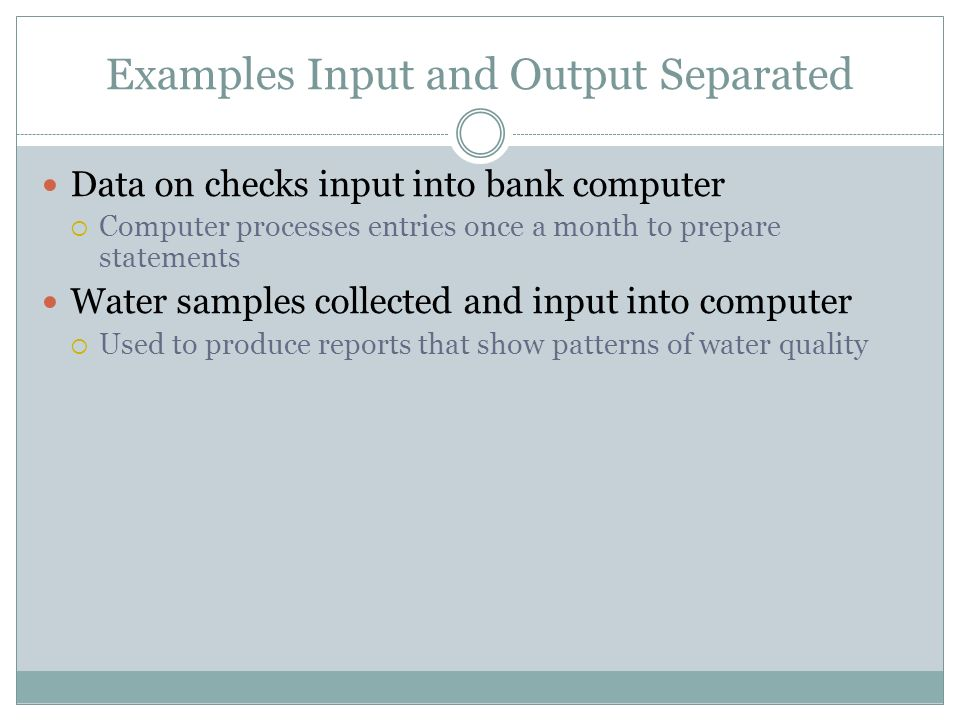 Examples Input and Output Separated Data on checks input into bank computer Computer processes entries once a month to prepare statements Water samples collected and input into computer Used to produce reports that show patterns of water quality
