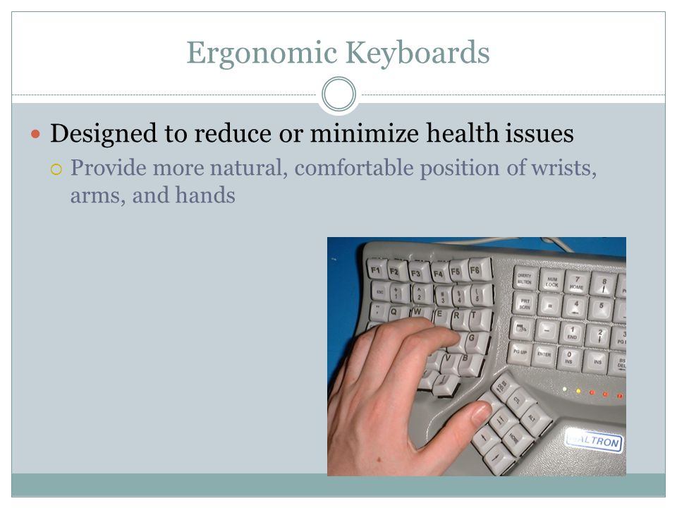 Ergonomic Keyboards Designed to reduce or minimize health issues Provide more natural, comfortable position of wrists, arms, and hands