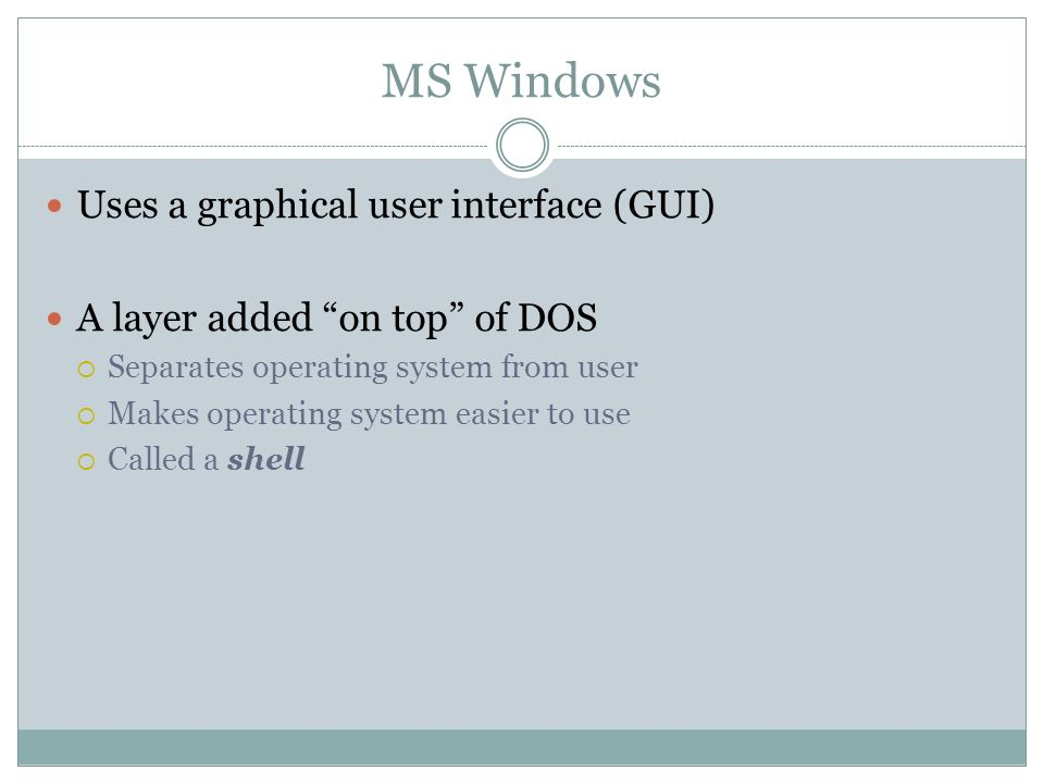 MS Windows Uses a graphical user interface (GUI) A layer added on top of DOS Separates operating system from user Makes operating system easier to use Called a shell