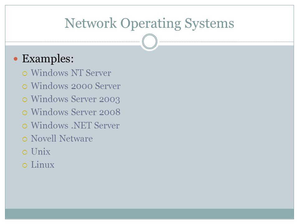 Network Operating Systems Examples: Windows NT Server Windows 2000 Server Windows Server 2003 Windows Server 2008 Windows.NET Server Novell Netware Unix Linux