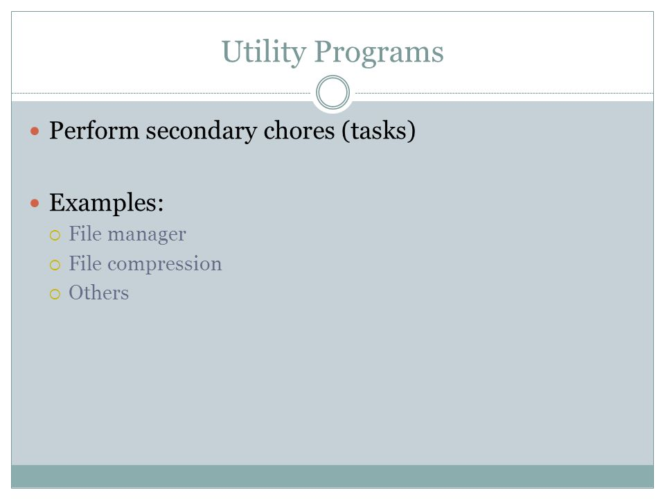 Utility Programs Perform secondary chores (tasks) Examples: File manager File compression Others