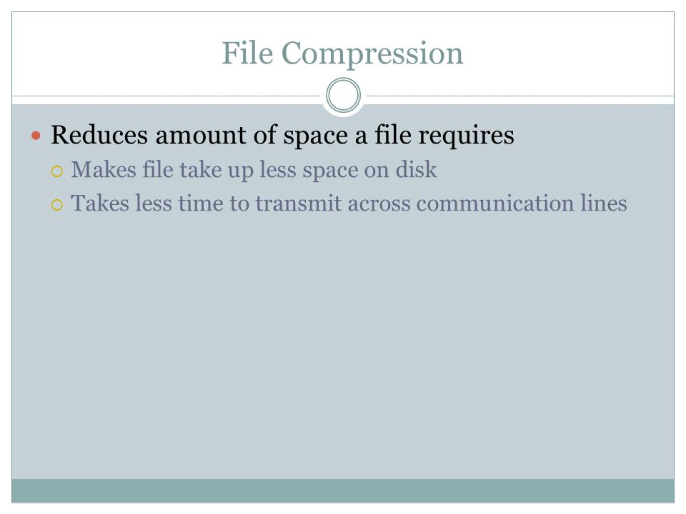 File Compression Reduces amount of space a file requires Makes file take up less space on disk Takes less time to transmit across communication lines