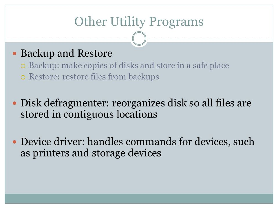 Other Utility Programs Backup and Restore Backup: make copies of disks and store in a safe place Restore: restore files from backups Disk defragmenter: reorganizes disk so all files are stored in contiguous locations Device driver: handles commands for devices, such as printers and storage devices
