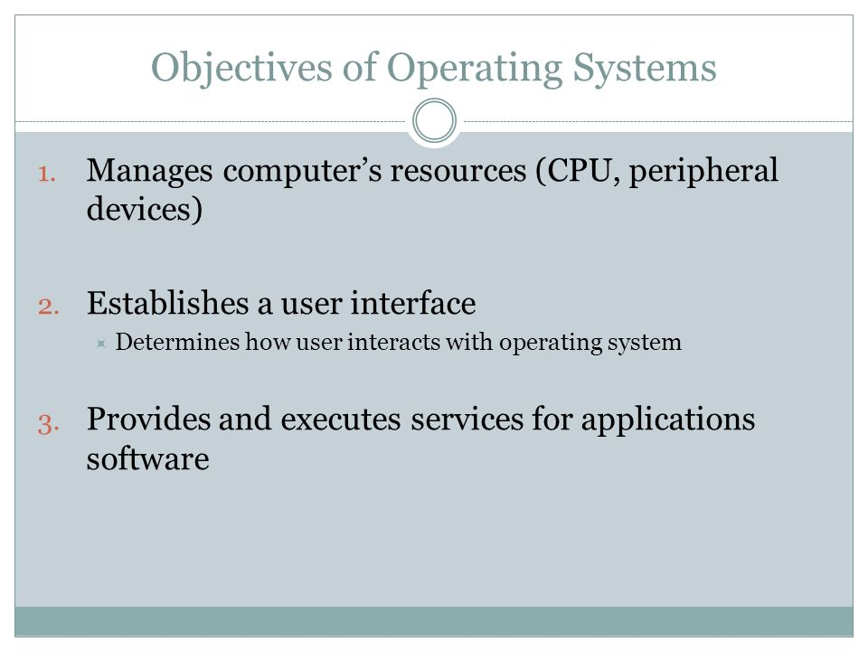 Objectives of Operating Systems 1. Manages computers resources (CPU, peripheral devices) 2.