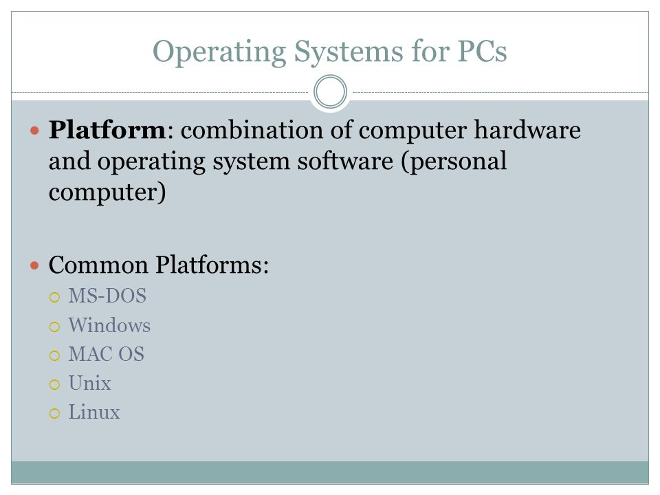 Operating Systems for PCs Platform: combination of computer hardware and operating system software (personal computer) Common Platforms: MS-DOS Windows MAC OS Unix Linux