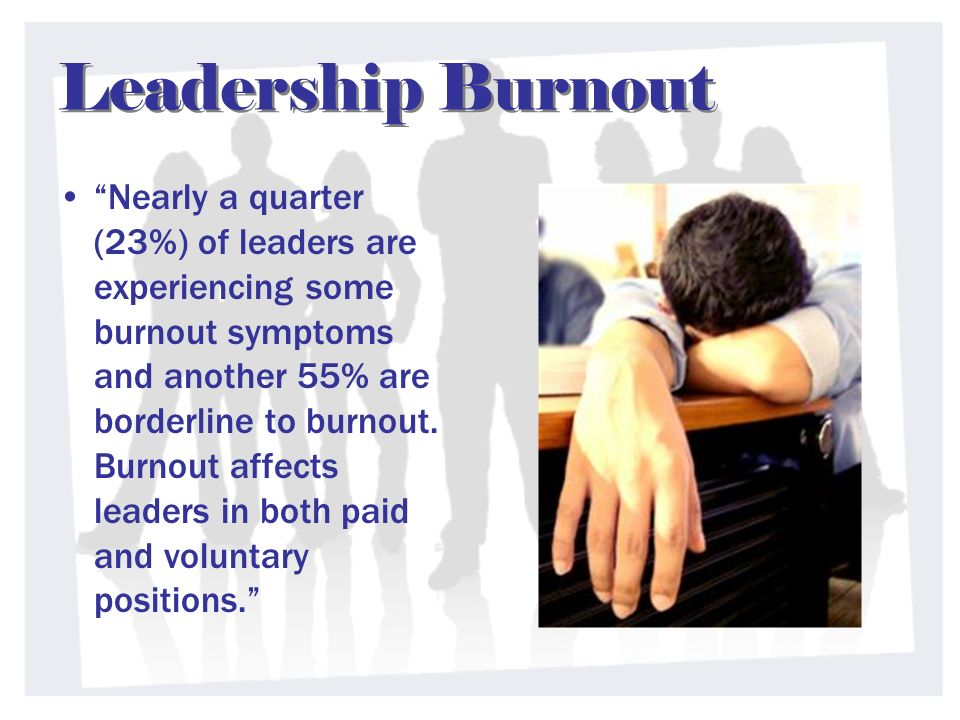 Leadership Burnout Nearly a quarter (23%) of leaders are experiencing some burnout symptoms and another 55% are borderline to burnout.