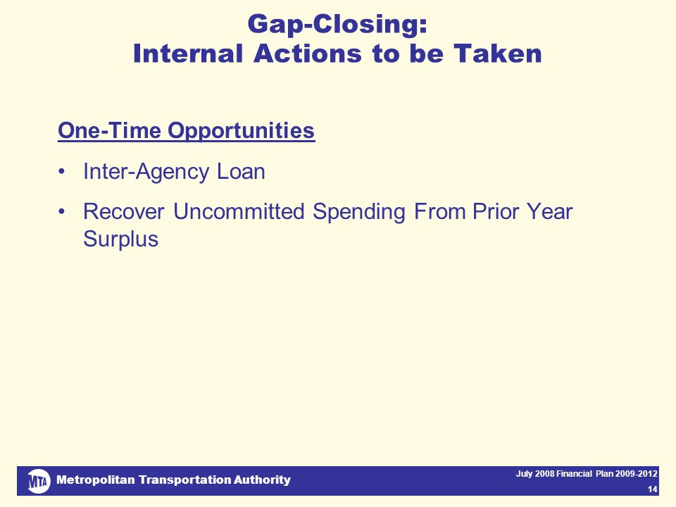 Metropolitan Transportation Authority July 2008 Financial Plan 2009-2012 14 Gap-Closing: Internal Actions to be Taken One-Time Opportunities Inter-Agency Loan Recover Uncommitted Spending From Prior Year Surplus