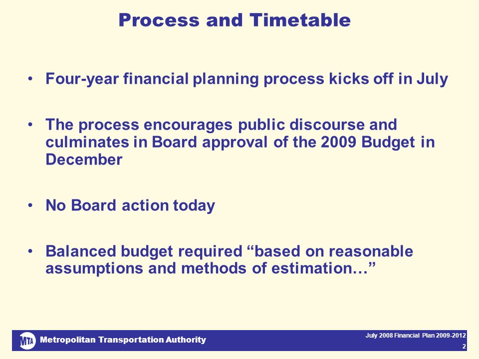 Metropolitan Transportation Authority July 2008 Financial Plan 2009-2012 2 Process and Timetable Four-year financial planning process kicks off in July The process encourages public discourse and culminates in Board approval of the 2009 Budget in December No Board action today Balanced budget required based on reasonable assumptions and methods of estimation…