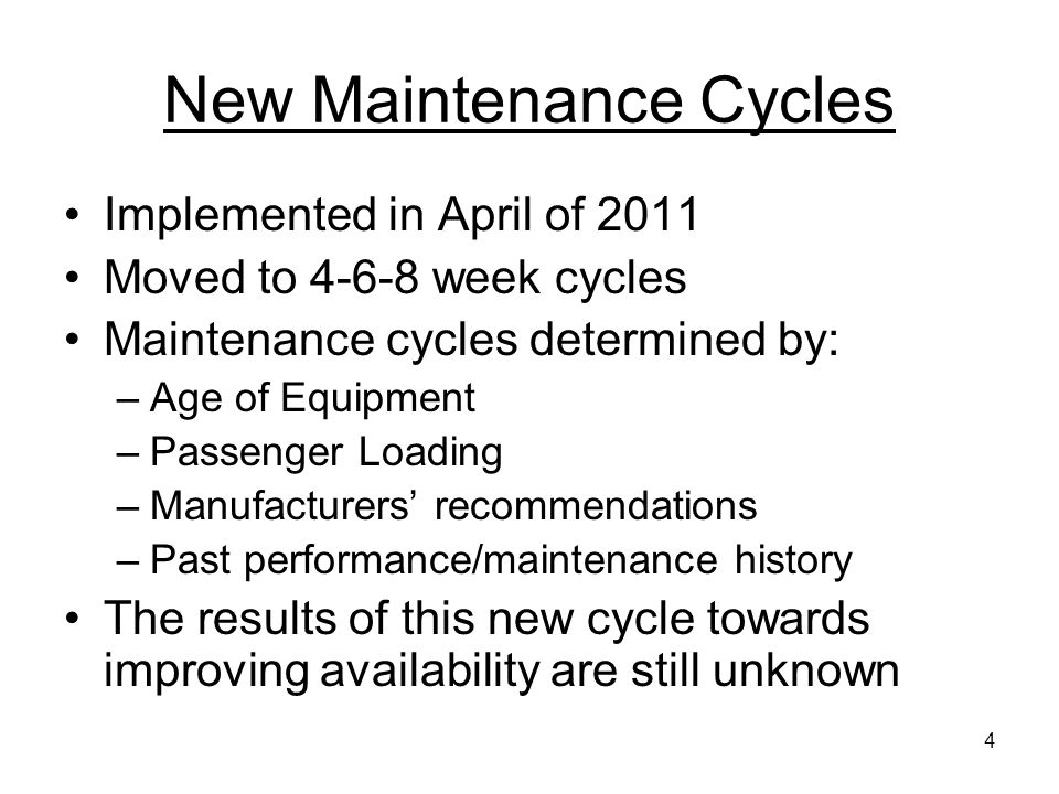 4 New Maintenance Cycles Implemented in April of 2011 Moved to 4-6-8 week cycles Maintenance cycles determined by: –Age of Equipment –Passenger Loading –Manufacturers recommendations –Past performance/maintenance history The results of this new cycle towards improving availability are still unknown