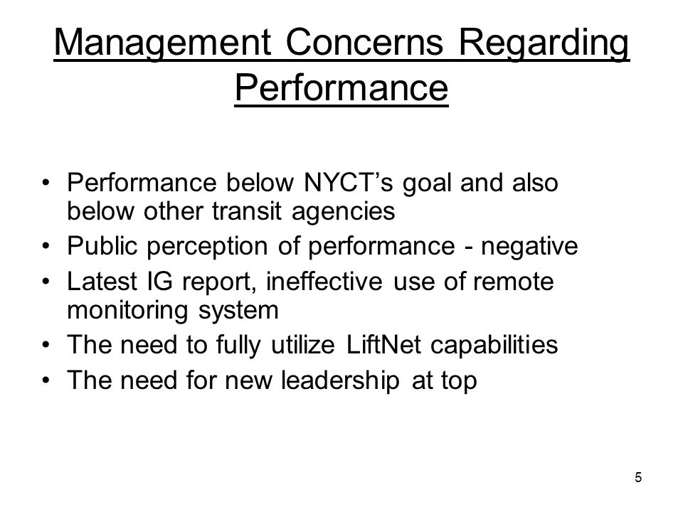 5 Management Concerns Regarding Performance Performance below NYCTs goal and also below other transit agencies Public perception of performance - negative Latest IG report, ineffective use of remote monitoring system The need to fully utilize LiftNet capabilities The need for new leadership at top