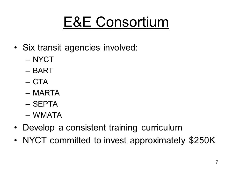 7 E&E Consortium Six transit agencies involved: –NYCT –BART –CTA –MARTA –SEPTA –WMATA Develop a consistent training curriculum NYCT committed to invest approximately $250K