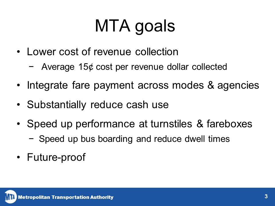Metropolitan Transportation Authority MTA goals Lower cost of revenue collection Average 15¢ cost per revenue dollar collected Integrate fare payment across modes & agencies Substantially reduce cash use Speed up performance at turnstiles & fareboxes Speed up bus boarding and reduce dwell times Future-proof 3