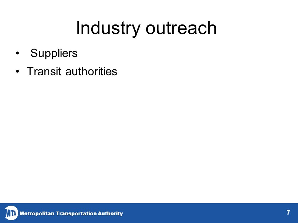 Metropolitan Transportation Authority 7 Industry outreach Suppliers Transit authorities