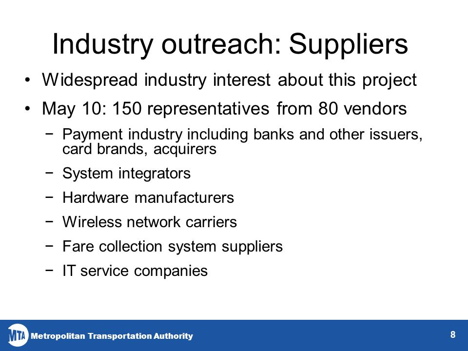 Metropolitan Transportation Authority 8 Industry outreach: Suppliers Widespread industry interest about this project May 10: 150 representatives from 80 vendors Payment industry including banks and other issuers, card brands, acquirers System integrators Hardware manufacturers Wireless network carriers Fare collection system suppliers IT service companies
