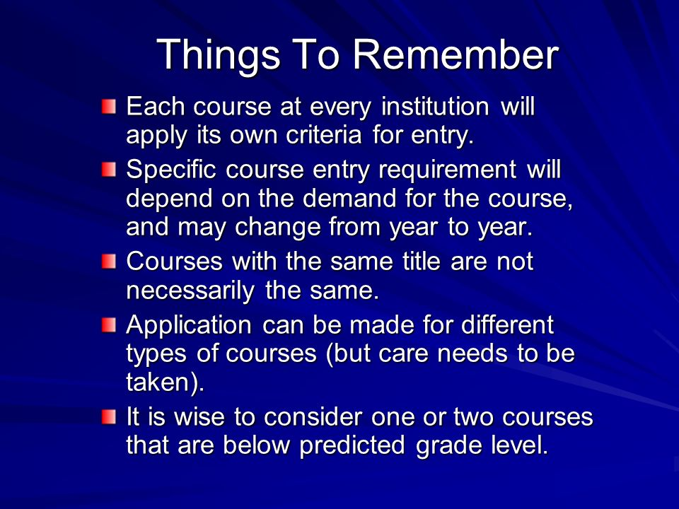 Things To Remember Each course at every institution will apply its own criteria for entry.