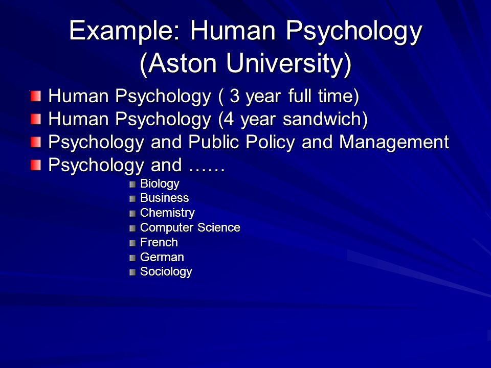 Example: Human Psychology (Aston University) Human Psychology ( 3 year full time) Human Psychology (4 year sandwich) Psychology and Public Policy and Management Psychology and …… BiologyBusinessChemistry Computer Science FrenchGermanSociology