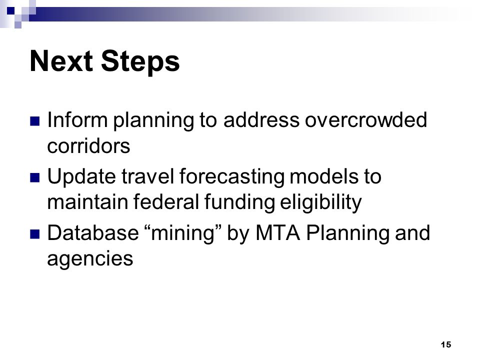 15 Next Steps Inform planning to address overcrowded corridors Update travel forecasting models to maintain federal funding eligibility Database mining by MTA Planning and agencies
