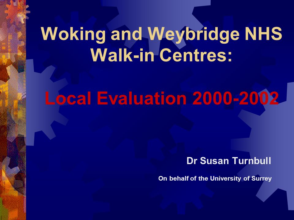 Woking and Weybridge NHS Walk-in Centres: Local Evaluation 2000-2002 Dr Susan Turnbull On behalf of the University of Surrey
