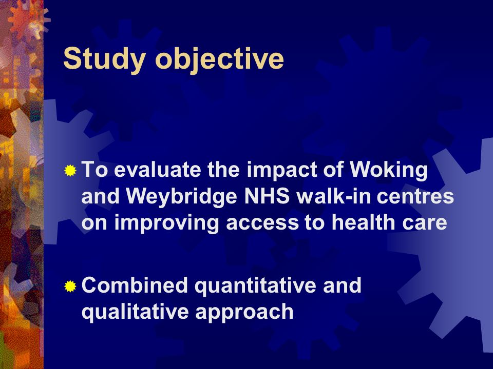 Study objective To evaluate the impact of Woking and Weybridge NHS walk-in centres on improving access to health care Combined quantitative and qualitative approach
