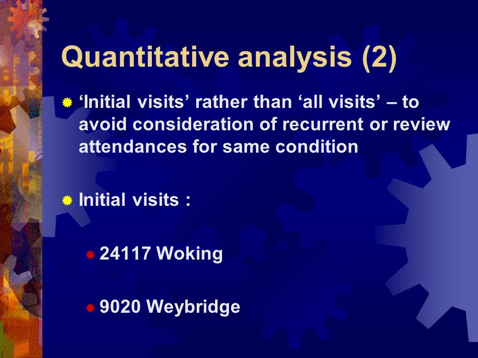 Quantitative analysis (2) Initial visits rather than all visits – to avoid consideration of recurrent or review attendances for same condition Initial visits : 24117 Woking 9020 Weybridge