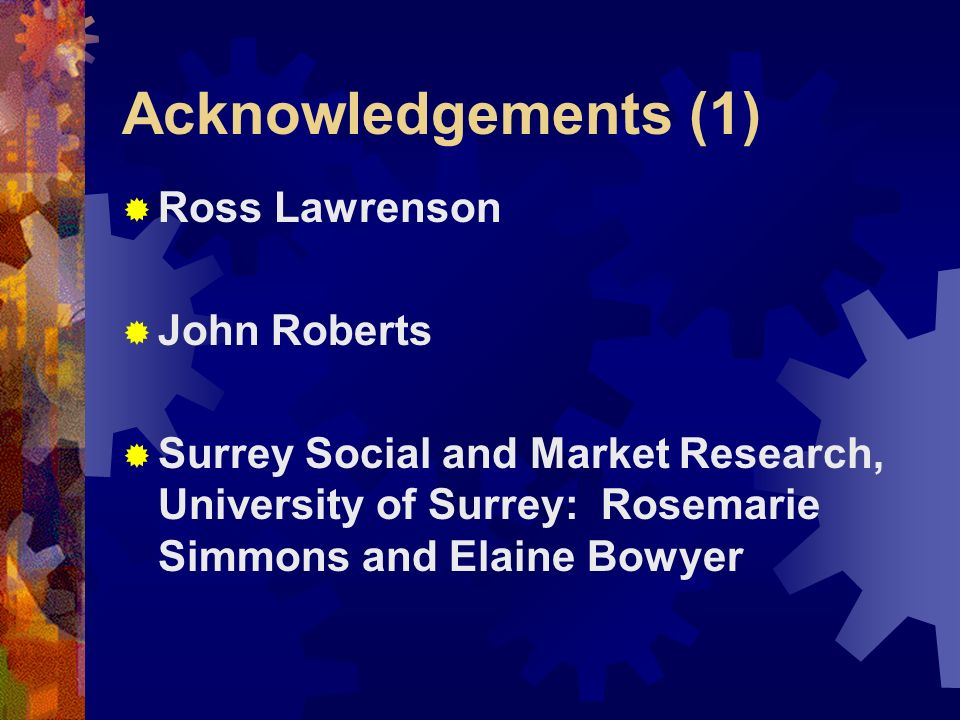Acknowledgements (1) Ross Lawrenson John Roberts Surrey Social and Market Research, University of Surrey: Rosemarie Simmons and Elaine Bowyer