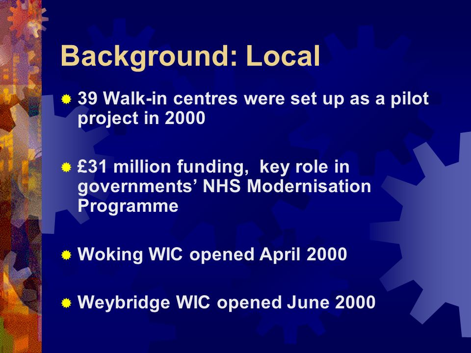 Background: Local 39 Walk-in centres were set up as a pilot project in 2000 £31 million funding, key role in governments NHS Modernisation Programme Woking WIC opened April 2000 Weybridge WIC opened June 2000