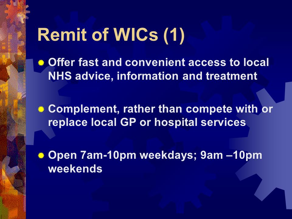 Remit of WICs (1) Offer fast and convenient access to local NHS advice, information and treatment Complement, rather than compete with or replace local GP or hospital services Open 7am-10pm weekdays; 9am –10pm weekends
