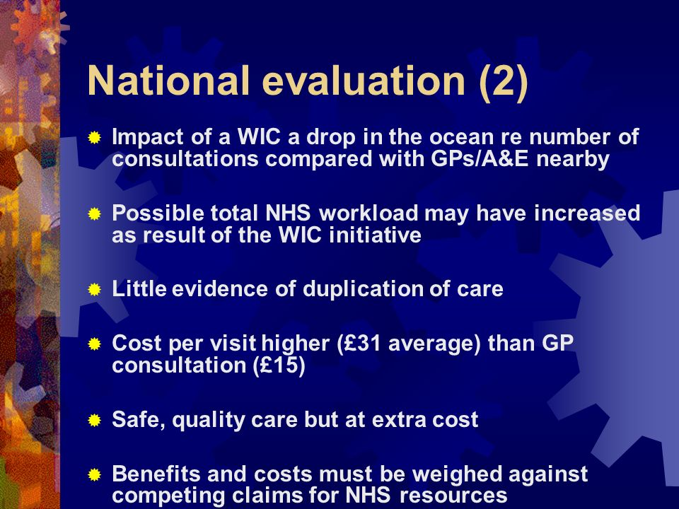 National evaluation (2) Impact of a WIC a drop in the ocean re number of consultations compared with GPs/A&E nearby Possible total NHS workload may have increased as result of the WIC initiative Little evidence of duplication of care Cost per visit higher (£31 average) than GP consultation (£15) Safe, quality care but at extra cost Benefits and costs must be weighed against competing claims for NHS resources