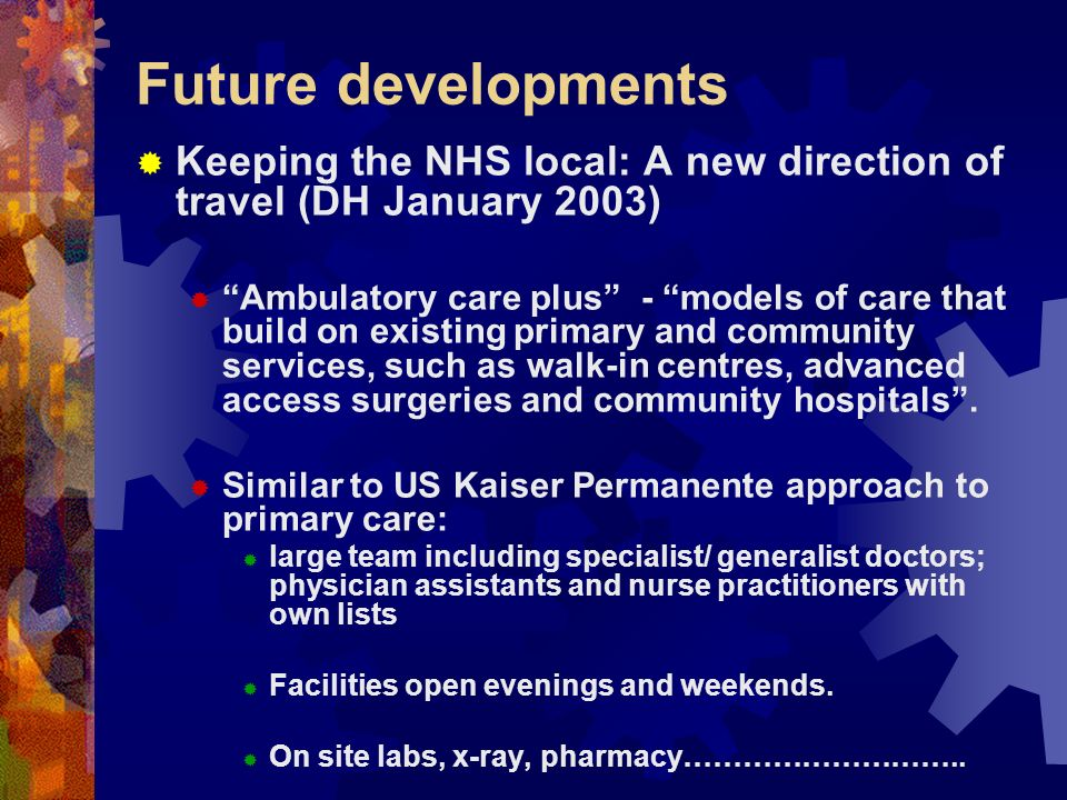 Future developments Keeping the NHS local: A new direction of travel (DH January 2003) Ambulatory care plus - models of care that build on existing primary and community services, such as walk-in centres, advanced access surgeries and community hospitals.
