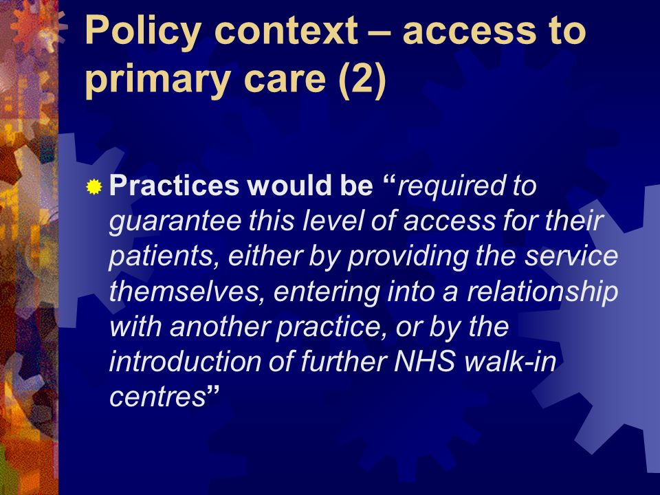 Policy context – access to primary care (2) Practices would be required to guarantee this level of access for their patients, either by providing the service themselves, entering into a relationship with another practice, or by the introduction of further NHS walk-in centres
