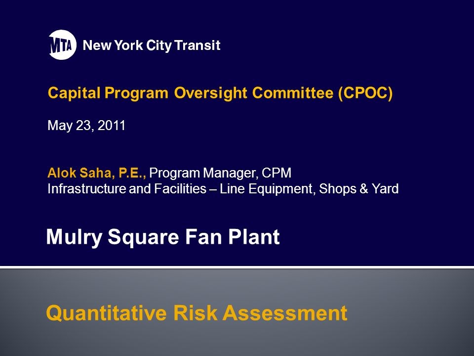 Capital Program Oversight Committee (CPOC) May 23, 2011 Alok Saha, P.E., Program Manager, CPM Infrastructure and Facilities – Line Equipment, Shops & Yard Mulry Square Fan Plant Quantitative Risk Assessment