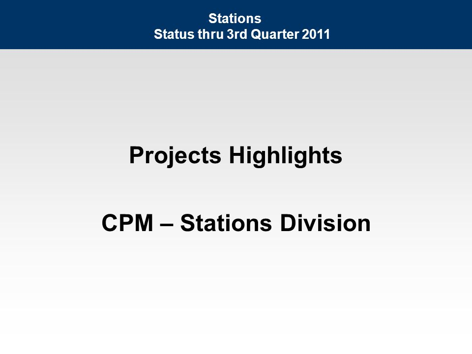 Projects Highlights CPM – Stations Division Stations Status thru 3rd Quarter 2011