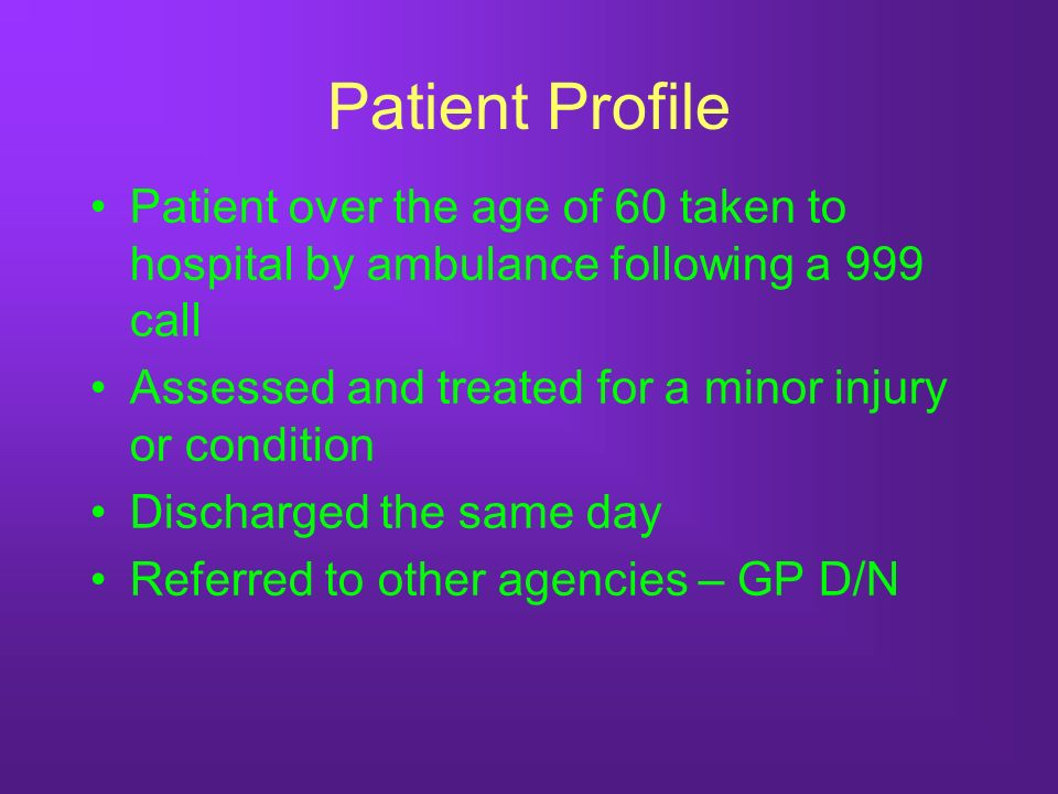Patient Profile Patient over the age of 60 taken to hospital by ambulance following a 999 call Assessed and treated for a minor injury or condition Discharged the same day Referred to other agencies – GP D/N
