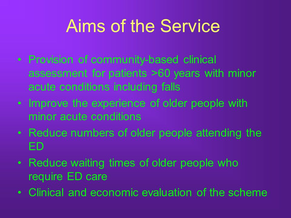 Aims of the Service Provision of community-based clinical assessment for patients >60 years with minor acute conditions including falls Improve the experience of older people with minor acute conditions Reduce numbers of older people attending the ED Reduce waiting times of older people who require ED care Clinical and economic evaluation of the scheme