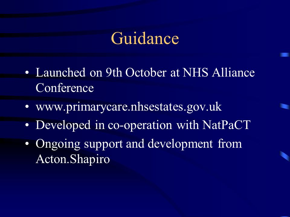Guidance Launched on 9th October at NHS Alliance Conference www.primarycare.nhsestates.gov.uk Developed in co-operation with NatPaCT Ongoing support and development from Acton.Shapiro