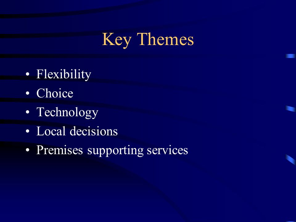 Key Themes Flexibility Choice Technology Local decisions Premises supporting services