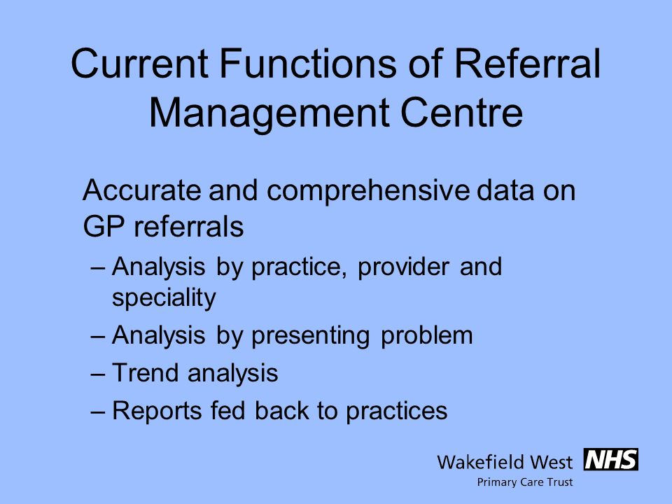 Current Functions of Referral Management Centre Accurate and comprehensive data on GP referrals –Analysis by practice, provider and speciality –Analysis by presenting problem –Trend analysis –Reports fed back to practices