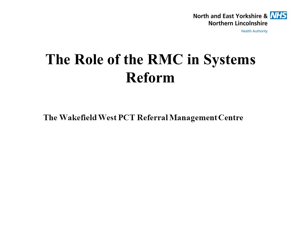 The Role of the RMC in Systems Reform The Wakefield West PCT Referral Management Centre