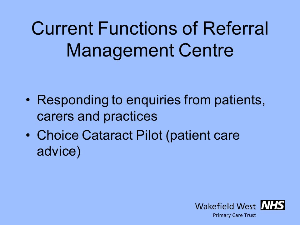 Current Functions of Referral Management Centre Responding to enquiries from patients, carers and practices Choice Cataract Pilot (patient care advice)