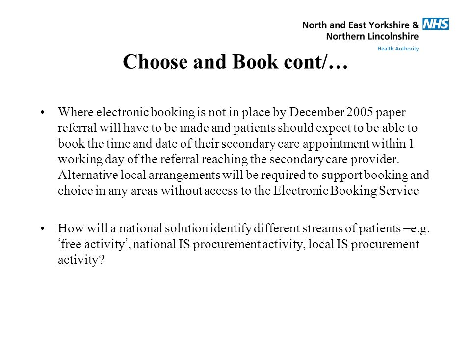 Choose and Book cont/… Where electronic booking is not in place by December 2005 paper referral will have to be made and patients should expect to be able to book the time and date of their secondary care appointment within 1 working day of the referral reaching the secondary care provider.