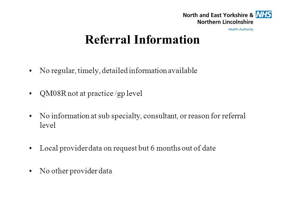 Referral Information No regular, timely, detailed information available QM08R not at practice /gp level No information at sub specialty, consultant, or reason for referral level Local provider data on request but 6 months out of date No other provider data
