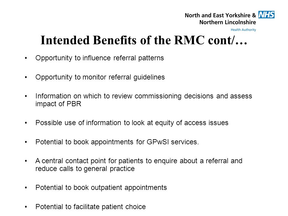 Intended Benefits of the RMC cont/… Opportunity to influence referral patterns Opportunity to monitor referral guidelines Information on which to review commissioning decisions and assess impact of PBR Possible use of information to look at equity of access issues Potential to book appointments for GPwSI services.