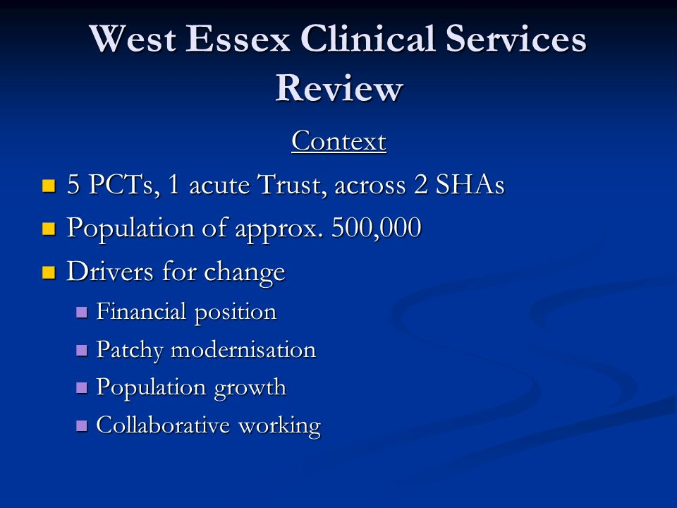 West Essex Clinical Services Review Context 5 PCTs, 1 acute Trust, across 2 SHAs 5 PCTs, 1 acute Trust, across 2 SHAs Population of approx.