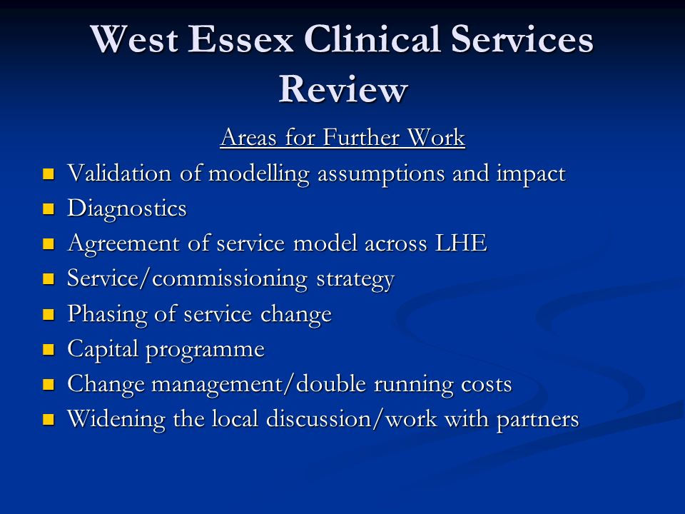 West Essex Clinical Services Review Areas for Further Work Validation of modelling assumptions and impact Validation of modelling assumptions and impact Diagnostics Diagnostics Agreement of service model across LHE Agreement of service model across LHE Service/commissioning strategy Service/commissioning strategy Phasing of service change Phasing of service change Capital programme Capital programme Change management/double running costs Change management/double running costs Widening the local discussion/work with partners Widening the local discussion/work with partners