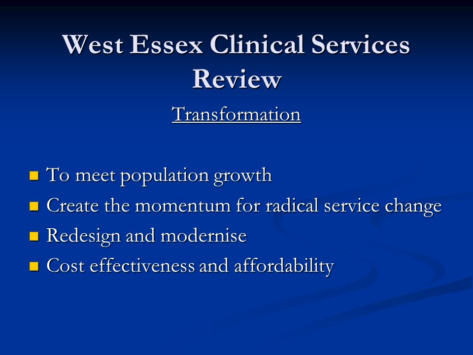 West Essex Clinical Services Review Transformation To meet population growth To meet population growth Create the momentum for radical service change Create the momentum for radical service change Redesign and modernise Redesign and modernise Cost effectiveness and affordability Cost effectiveness and affordability